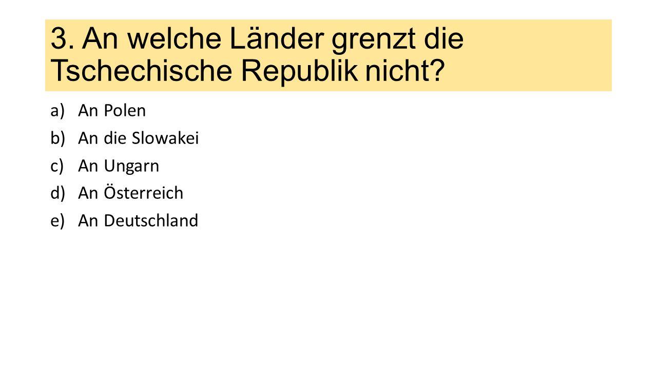 3.An welche Länder grenzt die Tschechische Republik nicht.