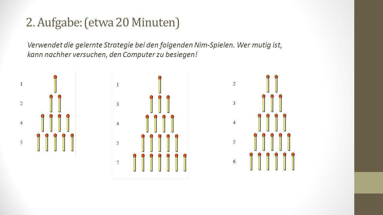 2. Aufgabe: (etwa 20 Minuten) Verwendet die gelernte Strategie bei den folgenden Nim-Spielen. Wer mutig ist, kann nachher versuchen, den Computer zu b