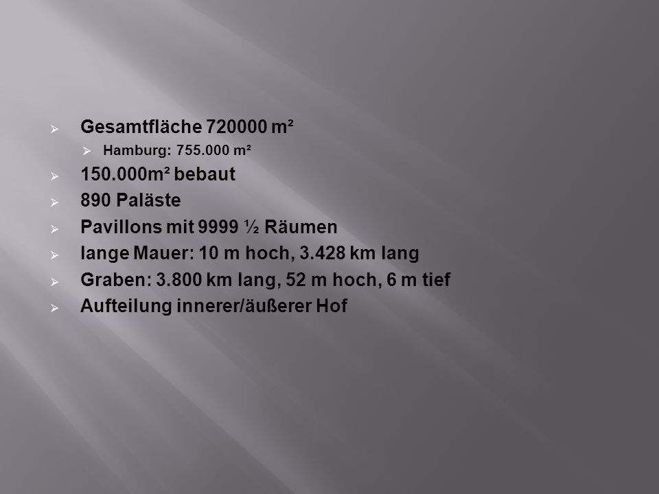 Gesamtfläche 720000 m² Hamburg: 755.000 m² 150.000m² bebaut 890 Paläste Pavillons mit 9999 ½ Räumen lange Mauer: 10 m hoch, 3.428 km lang Graben: 3.80