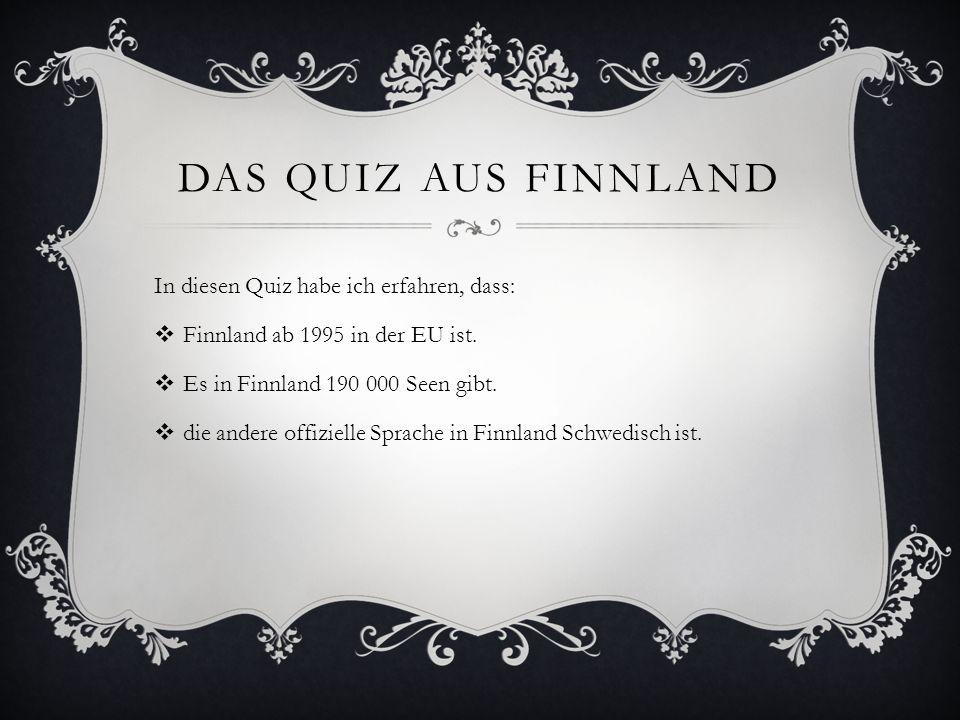 DAS QUIZ AUS FINNLAND In diesen Quiz habe ich erfahren, dass: Finnland ab 1995 in der EU ist. Es in Finnland 190 000 Seen gibt. die andere offizielle