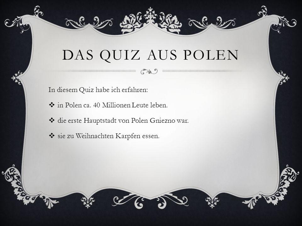 DAS QUIZ AUS POLEN In diesem Quiz habe ich erfahren: in Polen ca. 40 Millionen Leute leben. die erste Hauptstadt von Polen Gniezno war. sie zu Weihnac