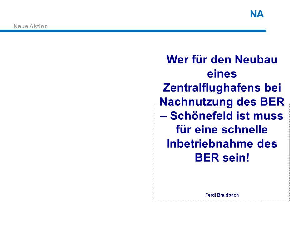 Neue Aktion NA Wer für den Neubau eines Zentralflughafens bei Nachnutzung des BER – Schönefeld ist muss für eine schnelle Inbetriebnahme des BER sein.
