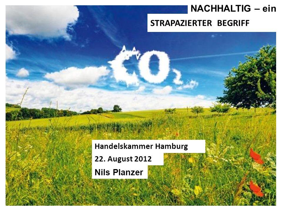Nils Planzer STRAPAZIERTER BEGRIFF Handelskammer Hamburg 22. August 2012 NACHHALTIG – ein