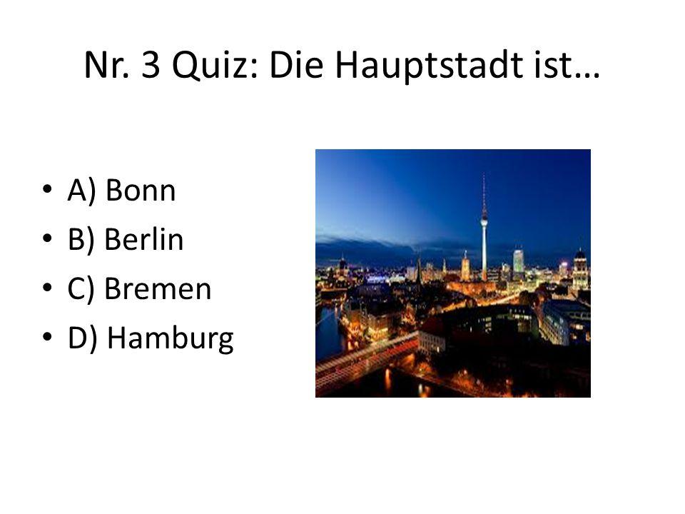 Nr. 3 Quiz: Die Hauptstadt ist… A) Bonn B) Berlin C) Bremen D) Hamburg