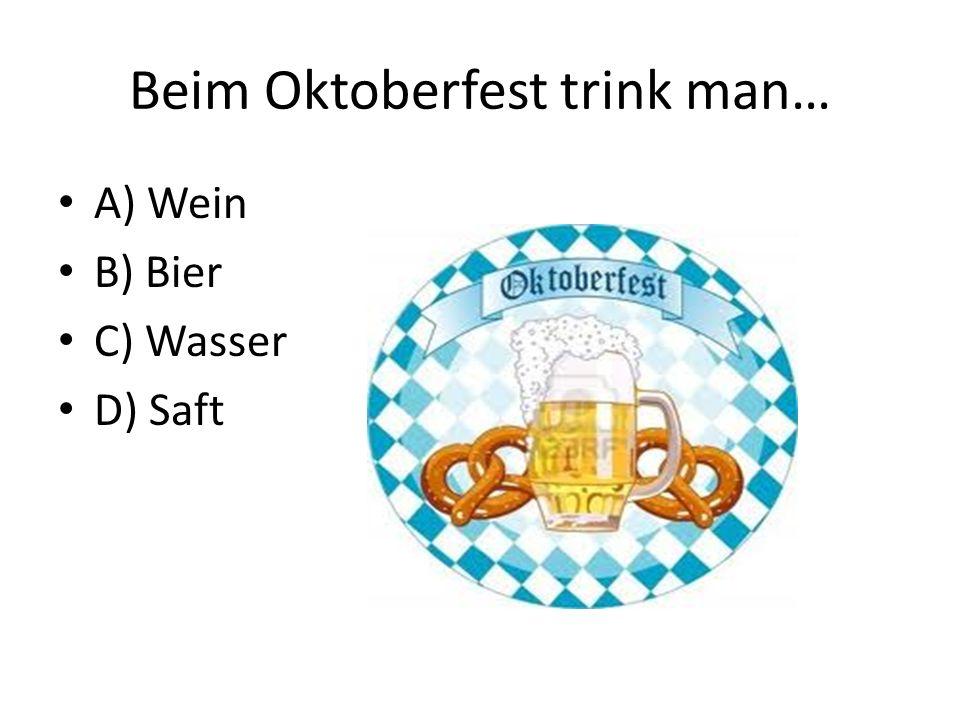Beim Oktoberfest trink man… A) Wein B) Bier C) Wasser D) Saft