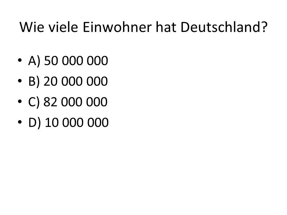 Wie viele Einwohner hat Deutschland? A) 50 000 000 B) 20 000 000 C) 82 000 000 D) 10 000 000