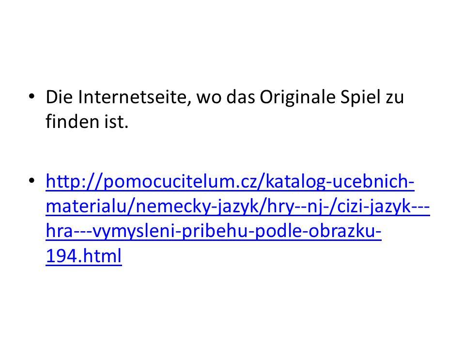 Die Internetseite, wo das Originale Spiel zu finden ist. http://pomocucitelum.cz/katalog-ucebnich- materialu/nemecky-jazyk/hry--nj-/cizi-jazyk--- hra-