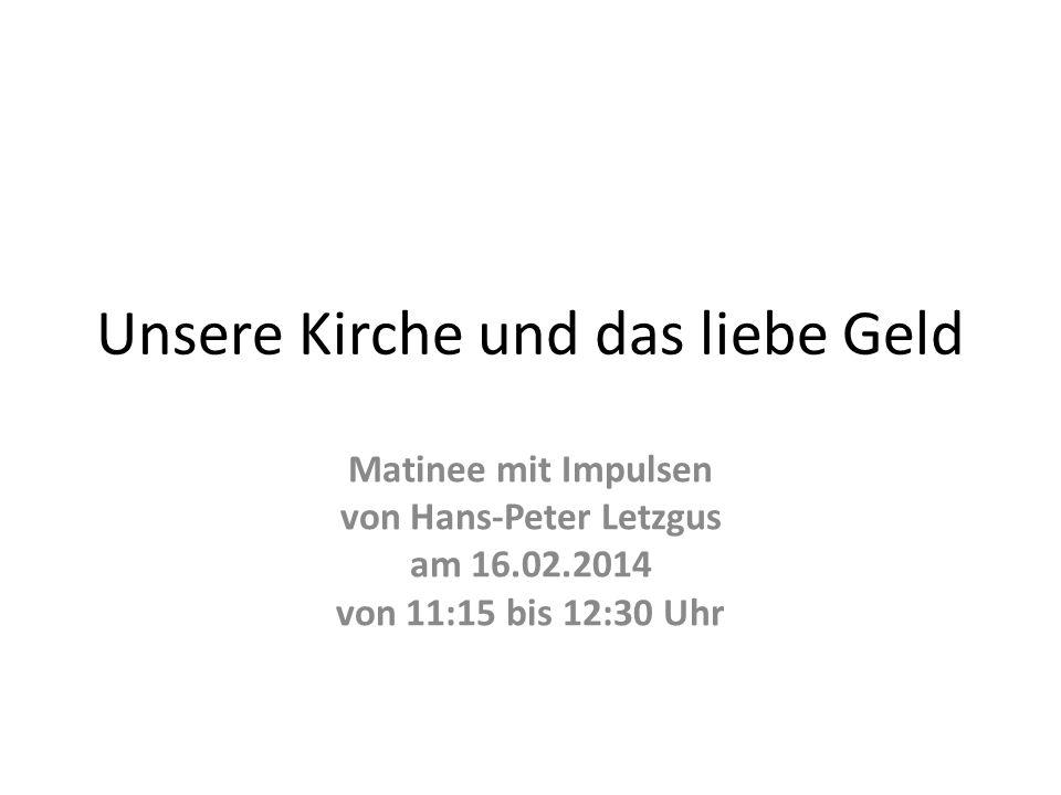 Unsere Kirche und das liebe Geld Matinee mit Impulsen von Hans-Peter Letzgus am 16.02.2014 von 11:15 bis 12:30 Uhr