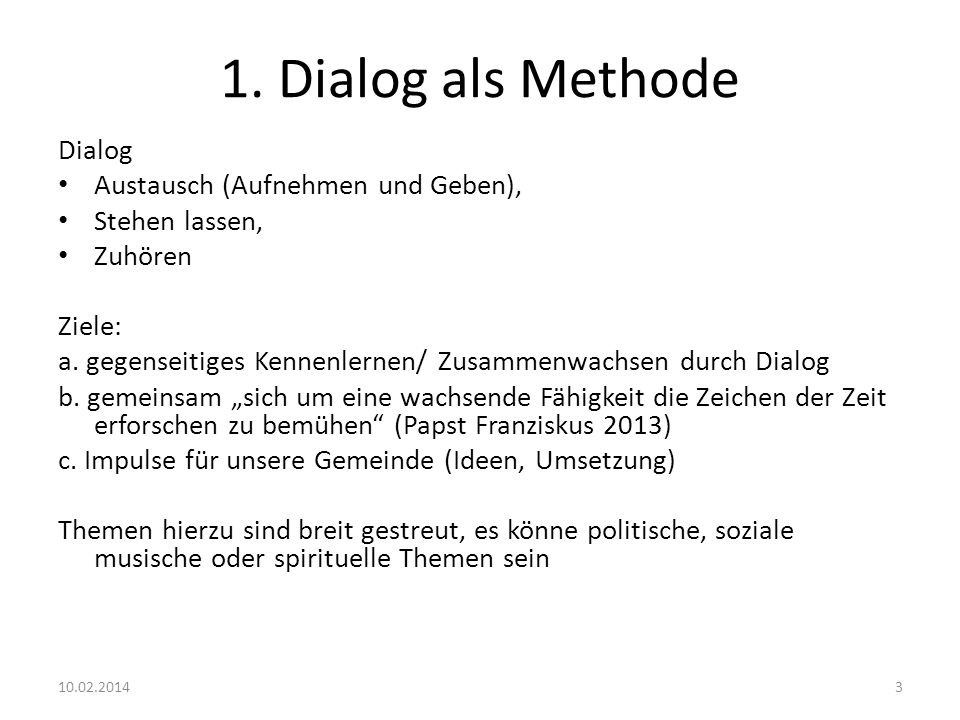 1. Dialog als Methode Dialog Austausch (Aufnehmen und Geben), Stehen lassen, Zuhören Ziele: a. gegenseitiges Kennenlernen/ Zusammenwachsen durch Dialo