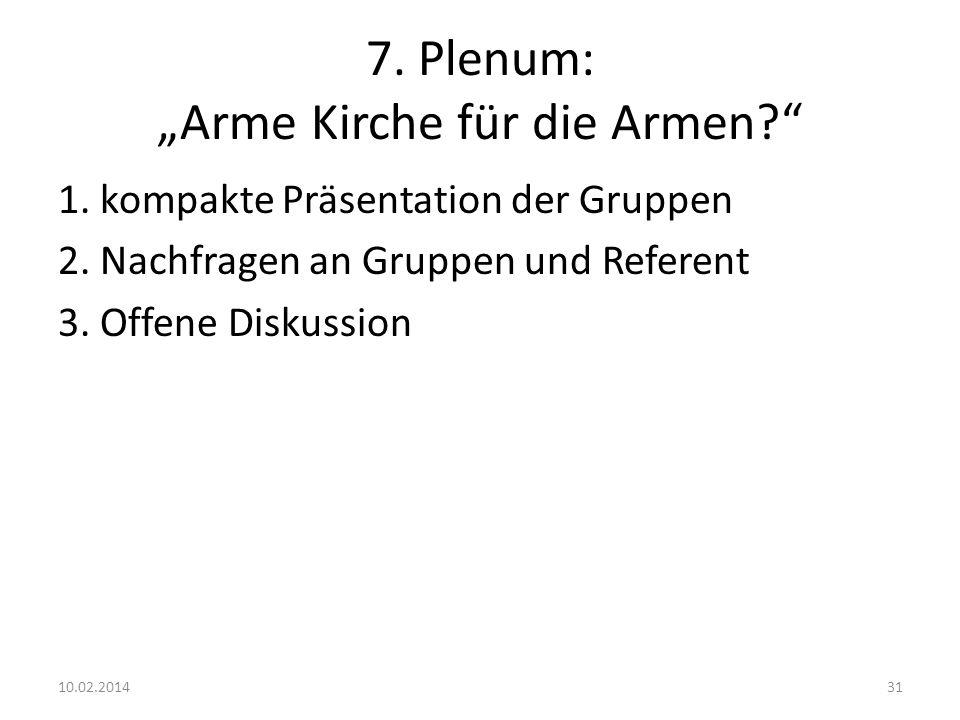 7. Plenum: Arme Kirche für die Armen? 1. kompakte Präsentation der Gruppen 2. Nachfragen an Gruppen und Referent 3. Offene Diskussion 10.02.201431