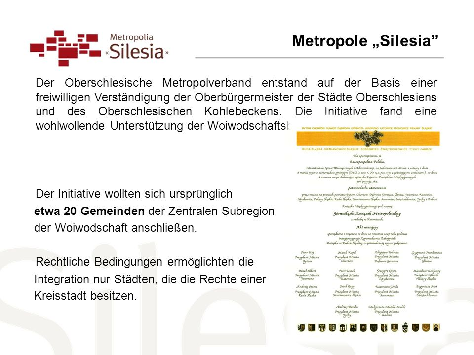 Metropole Silesia Der Oberschlesische Metropolverband entstand auf der Basis einer freiwilligen Verständigung der Oberbürgermeister der Städte Oberschlesiens und des Oberschlesischen Kohlebeckens.