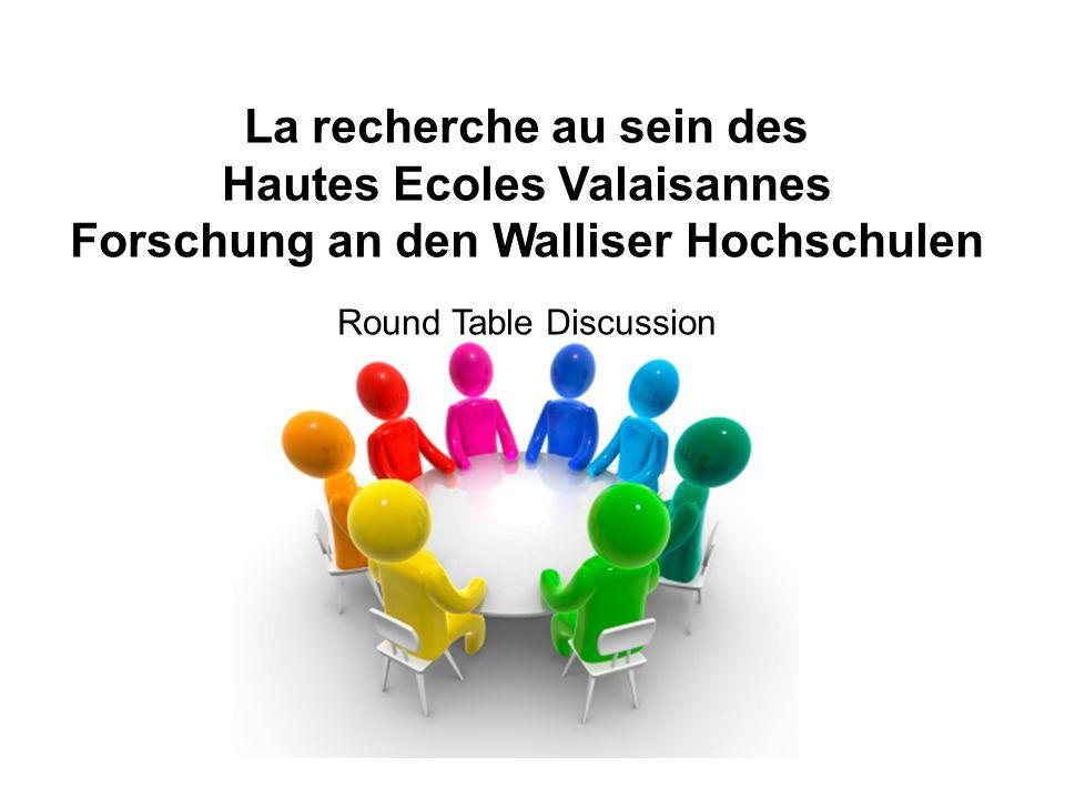 La recherche au sein des Hautes Ecoles Valaisannes Forschung an den Walliser Hochschulen Round Table Discussion