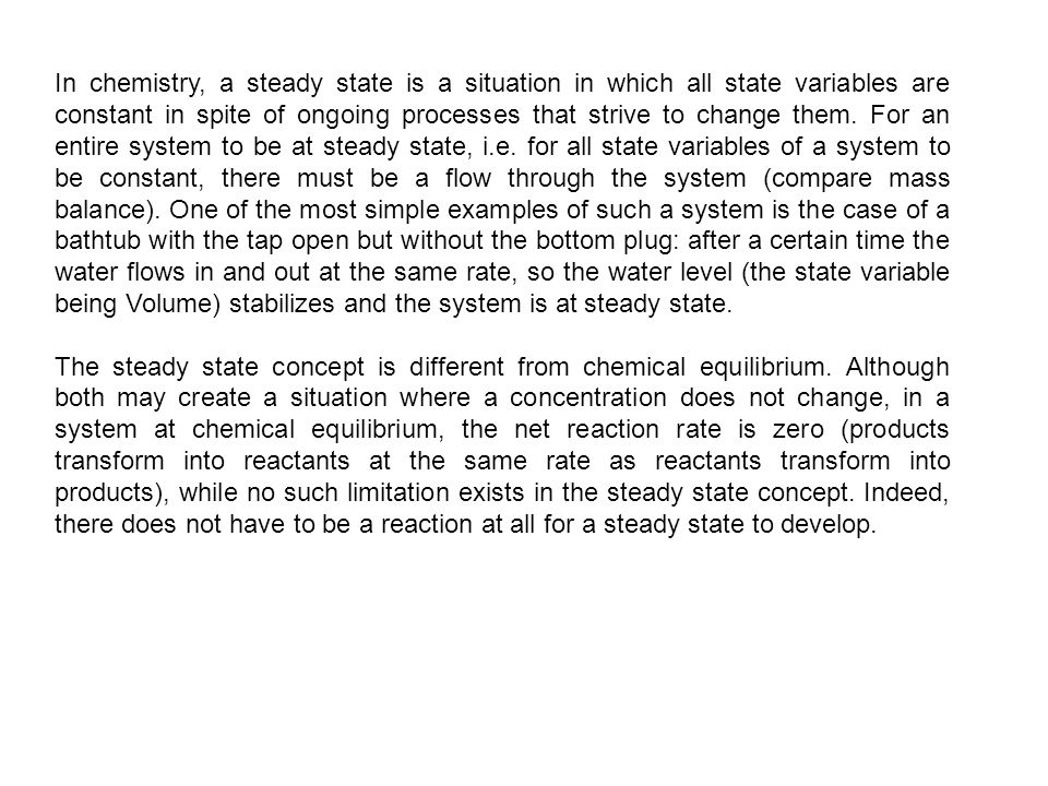 In chemistry, a steady state is a situation in which all state variables are constant in spite of ongoing processes that strive to change them. For an