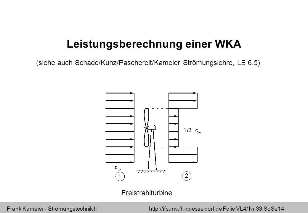 Frank Kameier - Strömungstechnik II http://ifs.mv.fh-duesseldorf.de Folie VL4/ Nr.33 SoSe14 Leistungsberechnung einer WKA (siehe auch Schade/Kunz/Pasc