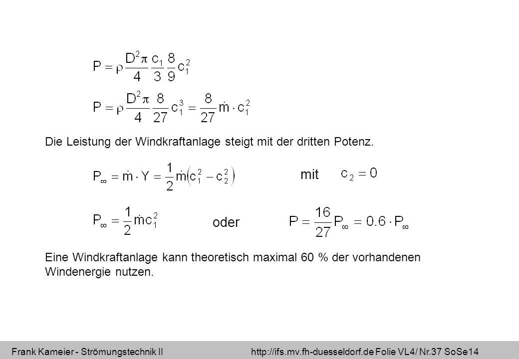 Frank Kameier - Strömungstechnik II http://ifs.mv.fh-duesseldorf.de Folie VL4/ Nr.37 SoSe14 Die Leistung der Windkraftanlage steigt mit der dritten Po