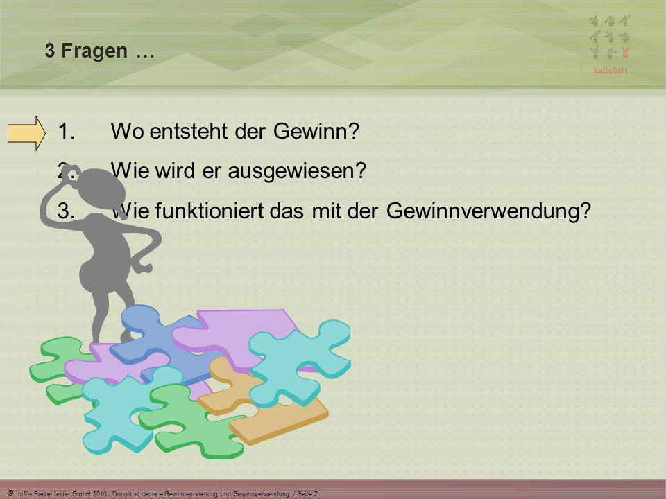 btf/is Breitenfelder GmbH 2010 / Doppik al dente – Gewinnentstehung und Gewinnverwendung / Seite 2 3 Fragen … 1.Wo entsteht der Gewinn? 2.Wie wird er