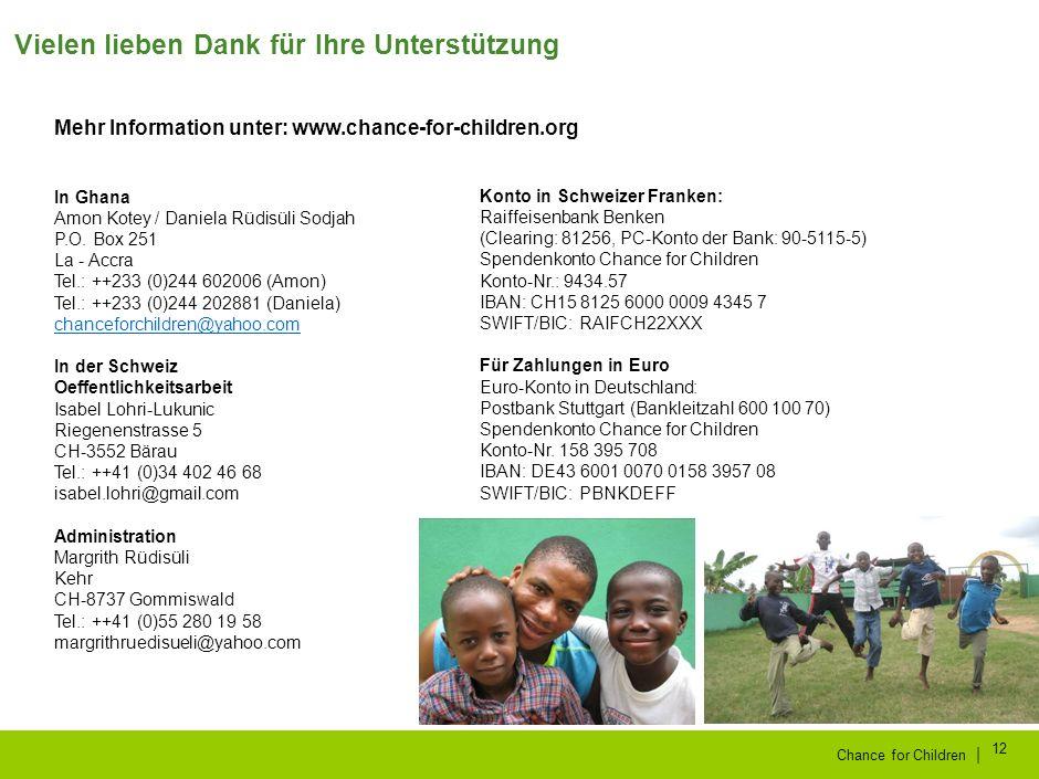 | Chance for Children 12 Vielen lieben Dank für Ihre Unterstützung Konto in Schweizer Franken: Raiffeisenbank Benken (Clearing: 81256, PC-Konto der Bank: 90-5115-5) Spendenkonto Chance for Children Konto-Nr.: 9434.57 IBAN: CH15 8125 6000 0009 4345 7 SWIFT/BIC: RAIFCH22XXX Für Zahlungen in Euro Euro-Konto in Deutschland: Postbank Stuttgart (Bankleitzahl 600 100 70) Spendenkonto Chance for Children Konto-Nr.
