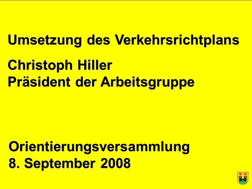 1 Christoph Hiller, 7. September 2008 Umsetzung des Verkehrsrichtplans Christoph Hiller Präsident der Arbeitsgruppe Orientierungsversammlung 8. Septem