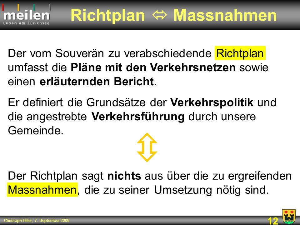 12 Christoph Hiller, 7. September 2008 Richtplan Massnahmen Der vom Souverän zu verabschiedende Richtplan umfasst die Pläne mit den Verkehrsnetzen sow