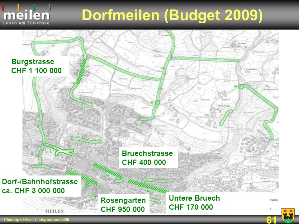 61 Christoph Hiller, 7. September 2008 Dorfmeilen (Budget 2009) Bruechstrasse CHF 400 000 Untere Bruech CHF 170 000 Dorf-/Bahnhofstrasse ca. CHF 3 000