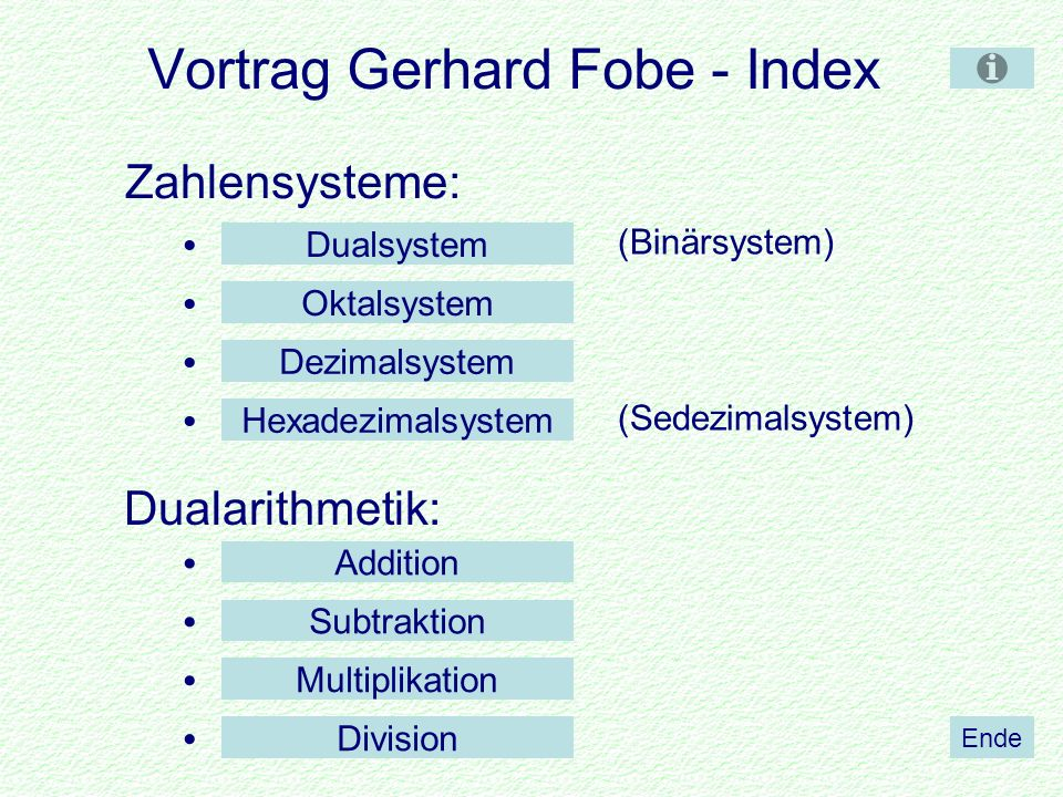 Vortrag Gerhard Fobe - Index Zahlensysteme: Dualarithmetik: (Binärsystem) (Sedezimalsystem) Ende Dezimalsystem Dualsystem Hexadezimalsystem Oktalsystem Division Multiplikation Subtraktion Addition