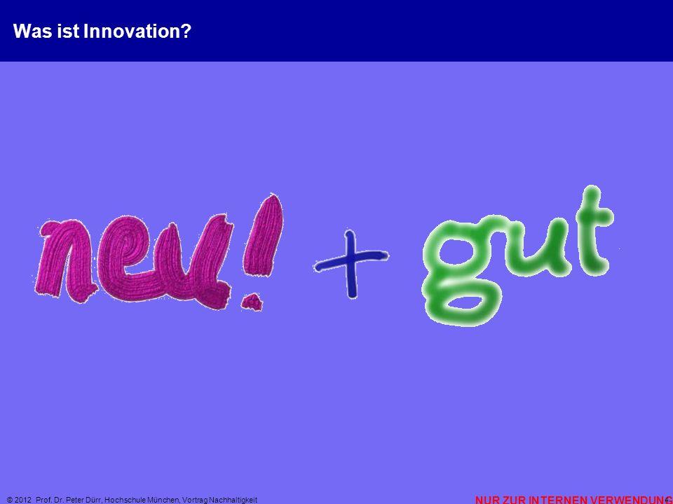 NUR ZUR INTERNEN VERWENDUNG © 2012 Prof. Dr. Peter Dürr, Hochschule München, Vortrag Nachhaltigkeit 4 Was ist Innovation?