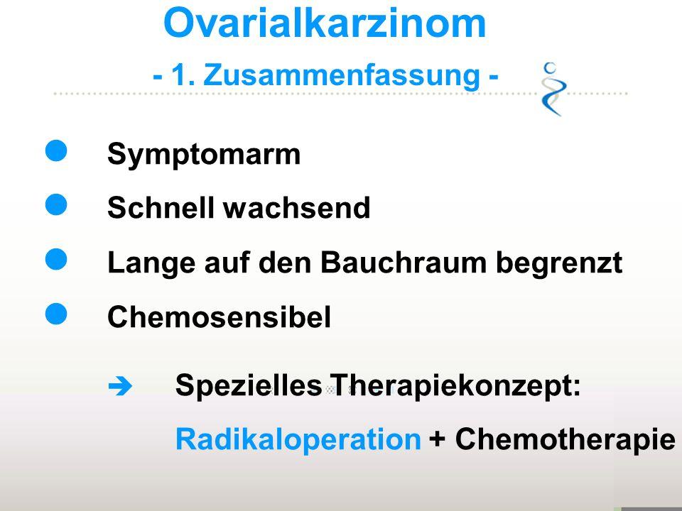 Ovarialkarzinom - 1. Zusammenfassung - Symptomarm Schnell wachsend Lange auf den Bauchraum begrenzt Chemosensibel Spezielles Therapiekonzept: Radikalo