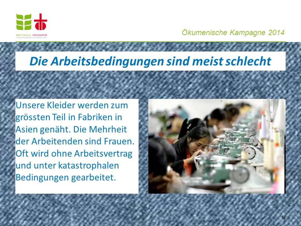 Ökumenische Kampagne 2014 12 Unsere Kleider werden zum grössten Teil in Fabriken in Asien genäht. Die Mehrheit der Arbeitenden sind Frauen. Oft wird o