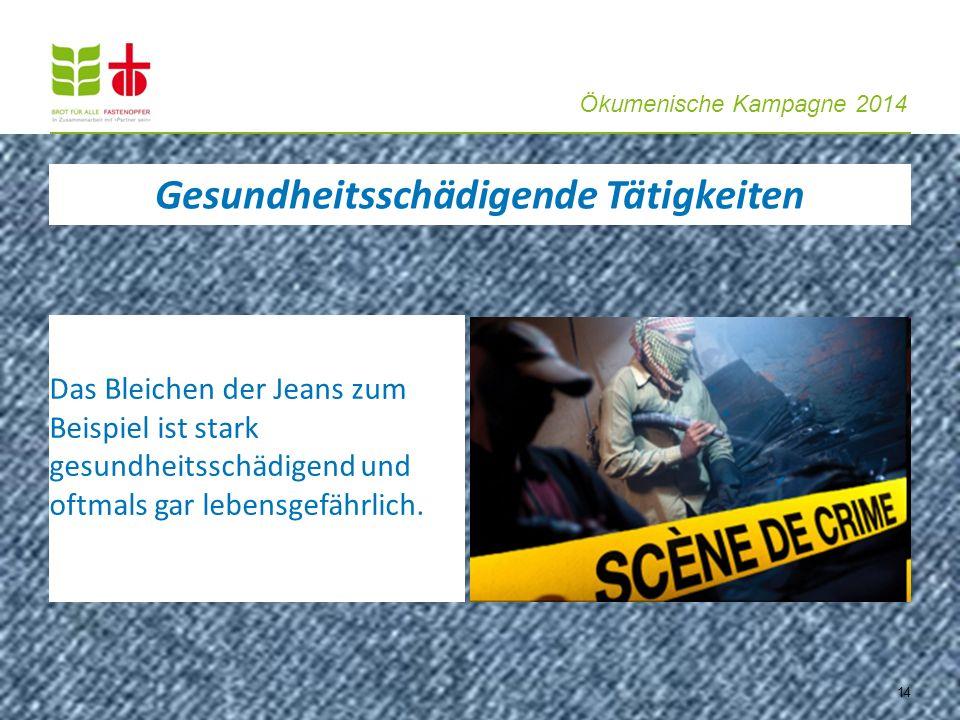 Ökumenische Kampagne 2014 14 Das Bleichen der Jeans zum Beispiel ist stark gesundheitsschädigend und oftmals gar lebensgefährlich. Gesundheitsschädige