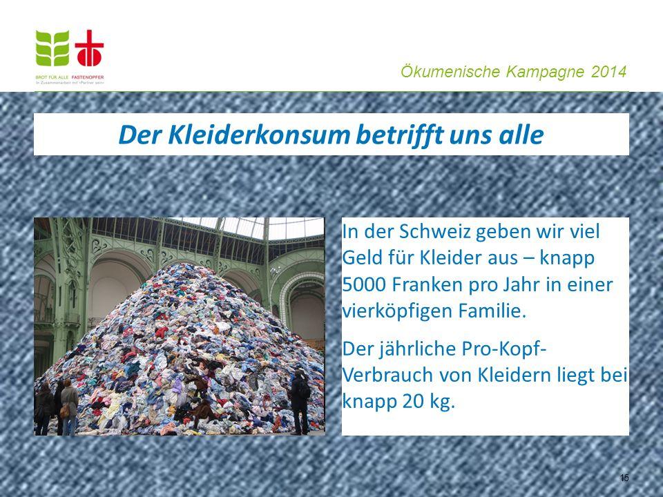 Ökumenische Kampagne 2014 15 In der Schweiz geben wir viel Geld für Kleider aus – knapp 5000 Franken pro Jahr in einer vierköpfigen Familie. Der jährl