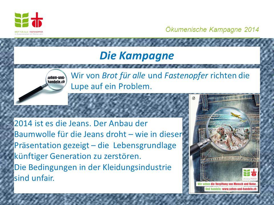 Ökumenische Kampagne 2014 17 Die Kampagne Wir von Brot für alle und Fastenopfer richten die Lupe auf ein Problem. 2014 ist es die Jeans. Der Anbau der