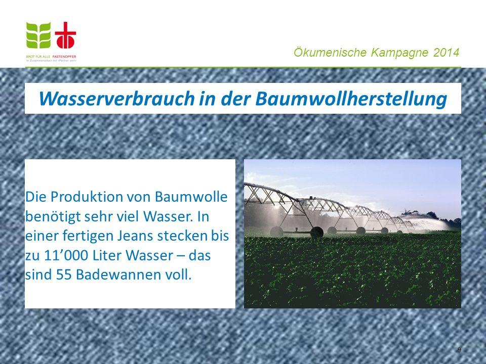 Ökumenische Kampagne 2014 9 Die Produktion von Baumwolle benötigt sehr viel Wasser. In einer fertigen Jeans stecken bis zu 11000 Liter Wasser – das si
