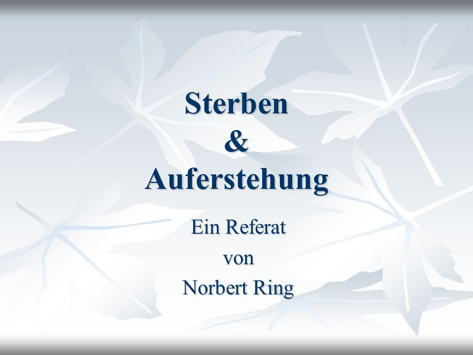 Sterben & Auferstehung Ein Referat von Norbert Ring