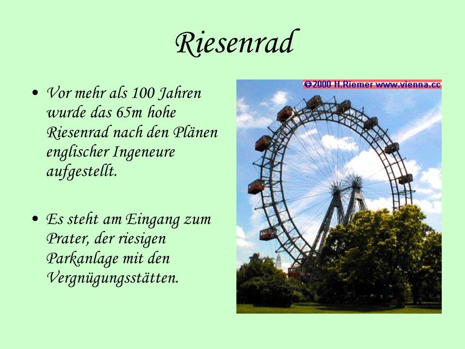 Riesenrad Vor mehr als 100 Jahren wurde das 65m hohe Riesenrad nach den Plänen englischer Ingeneure aufgestellt. Es steht am Eingang zum Prater, der r