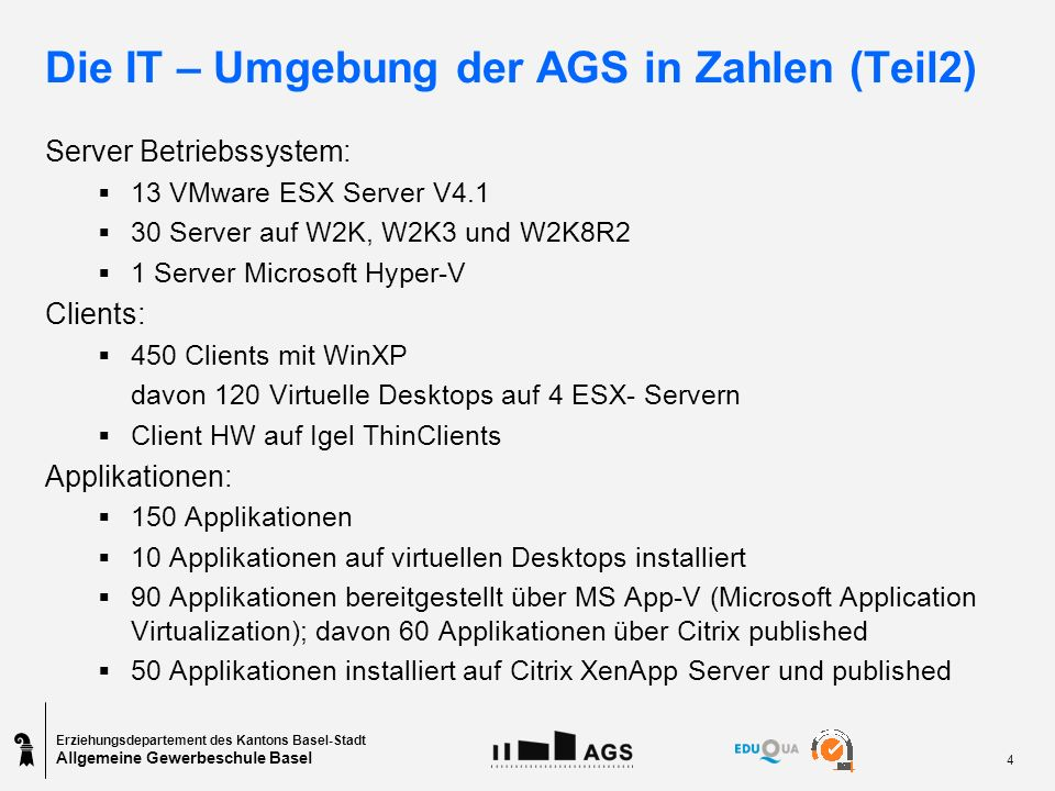 Erziehungsdepartement des Kantons Basel-Stadt Allgemeine Gewerbeschule Basel 4 Die IT – Umgebung der AGS in Zahlen (Teil2) Server Betriebssystem: 13 VMware ESX Server V4.1 30 Server auf W2K, W2K3 und W2K8R2 1 Server Microsoft Hyper-V Clients: 450 Clients mit WinXP davon 120 Virtuelle Desktops auf 4 ESX- Servern Client HW auf Igel ThinClients Applikationen: 150 Applikationen 10 Applikationen auf virtuellen Desktops installiert 90 Applikationen bereitgestellt über MS App-V (Microsoft Application Virtualization); davon 60 Applikationen über Citrix published 50 Applikationen installiert auf Citrix XenApp Server und published