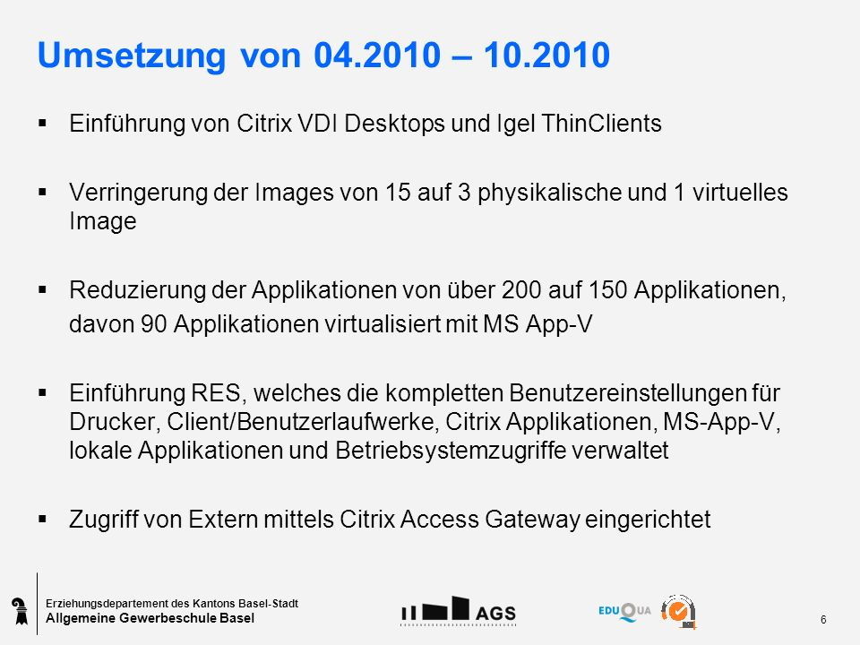 Erziehungsdepartement des Kantons Basel-Stadt Allgemeine Gewerbeschule Basel 6 Umsetzung von 04.2010 – 10.2010 Einführung von Citrix VDI Desktops und Igel ThinClients Verringerung der Images von 15 auf 3 physikalische und 1 virtuelles Image Reduzierung der Applikationen von über 200 auf 150 Applikationen, davon 90 Applikationen virtualisiert mit MS App-V Einführung RES, welches die kompletten Benutzereinstellungen für Drucker, Client/Benutzerlaufwerke, Citrix Applikationen, MS-App-V, lokale Applikationen und Betriebsystemzugriffe verwaltet Zugriff von Extern mittels Citrix Access Gateway eingerichtet