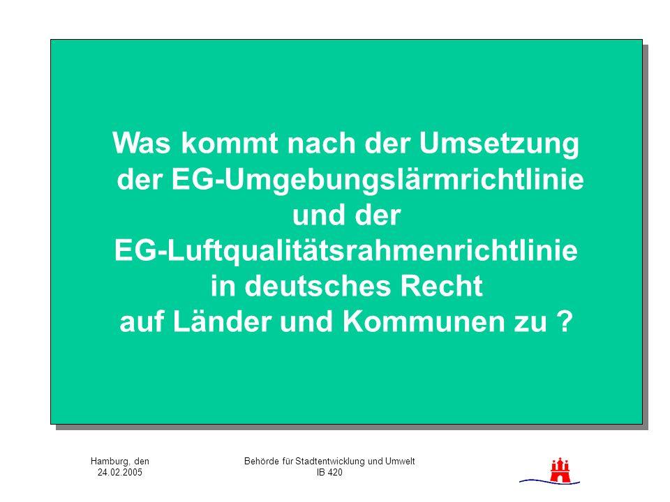 Hamburg, den 24.02.2005 Behörde für Stadtentwicklung und Umwelt IB 420 Was kommt nach der Umsetzung der EG-Umgebungslärmrichtlinie und der EG-Luftqual