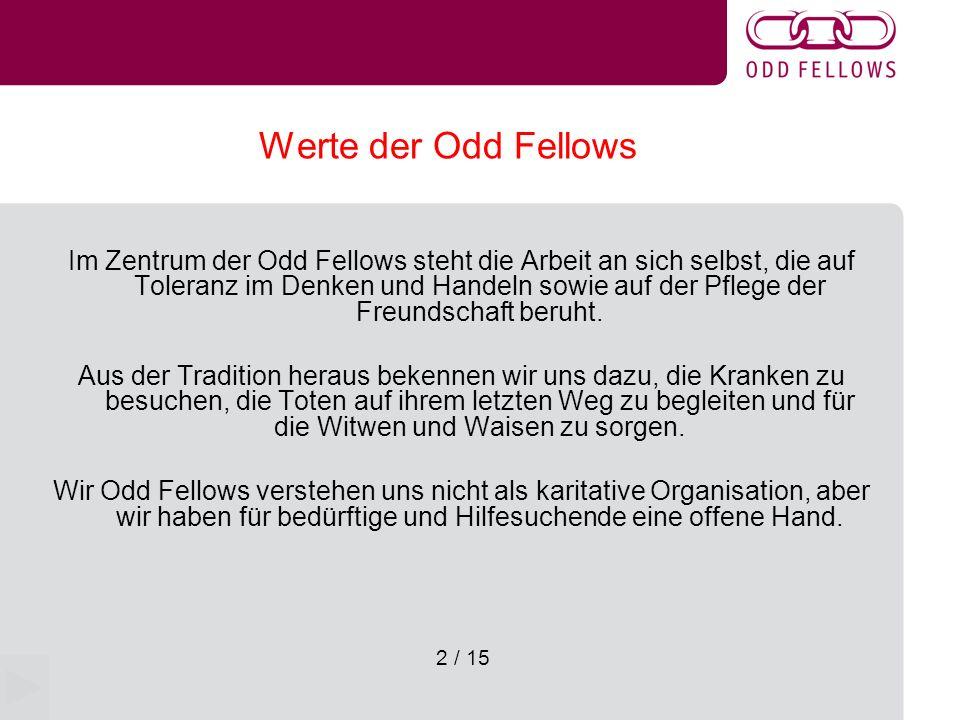 3 / 15 Verhalten unter uns Odd Fellows Wir verwenden untereinander das Du, denn wir kennen keine Unterschiede in Herkunft, Beruf und Stellung Unter uns zählt die freie Meinungsäusserung – Dies fordert das gegenseitige Verstehen Wir können uns überall auf der Welt an andere Odd Fellows wenden.