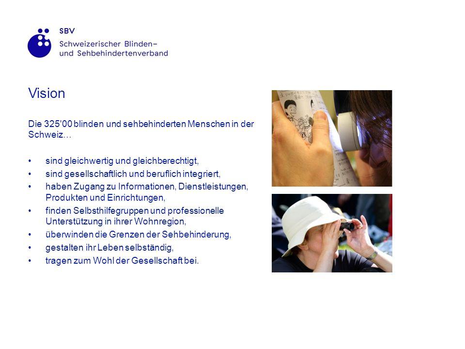 Vision Die 325 00 blinden und sehbehinderten Menschen in der Schweiz… sind gleichwertig und gleichberechtigt, sind gesellschaftlich und beruflich integriert, haben Zugang zu Informationen, Dienstleistungen, Produkten und Einrichtungen, finden Selbsthilfegruppen und professionelle Unterstützung in ihrer Wohnregion, überwinden die Grenzen der Sehbehinderung, gestalten ihr Leben selbständig, tragen zum Wohl der Gesellschaft bei.