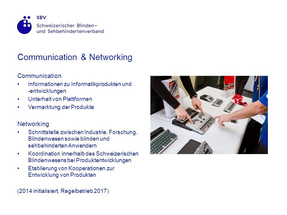 Communication & Networking Communication Informationen zu Informatikprodukten und -entwicklungen Unterhalt von Plattformen Vermarktung der Produkte Networking Schnittstelle zwischen Industrie, Forschung, Blindenwesen sowie blinden und sehbehinderten Anwendern Koordination innerhalb des Schweizerischen Blindenwesens bei Produktentwicklungen Etablierung von Kooperationen zur Entwicklung von Produkten (2014 initialisiert, Regelbetrieb 2017)