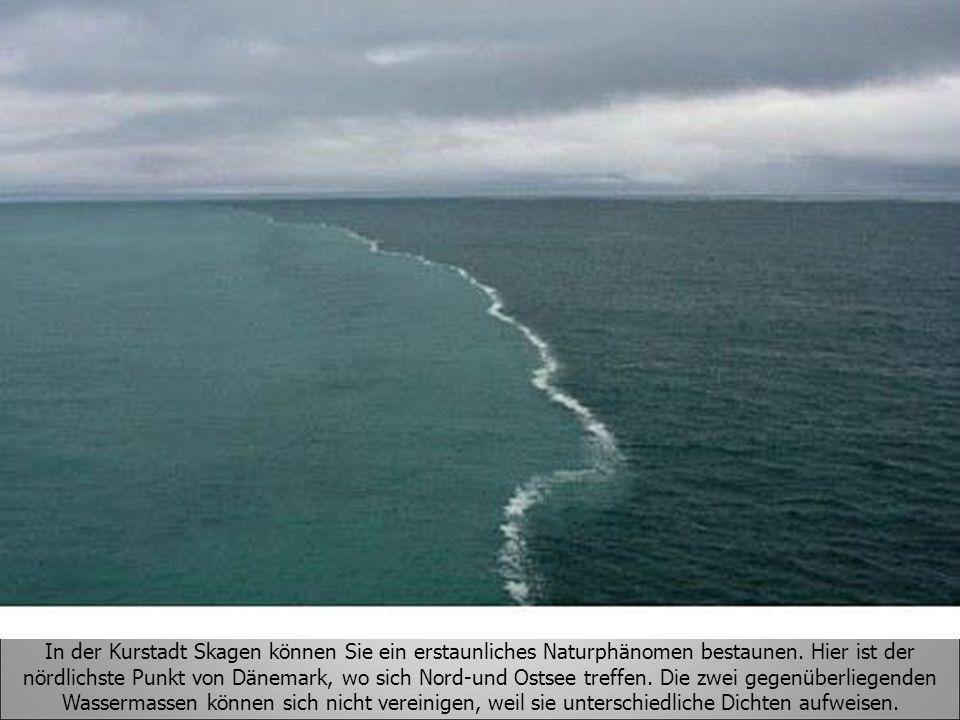In der Kurstadt Skagen können Sie ein erstaunliches Naturphänomen bestaunen. Hier ist der nördlichste Punkt von Dänemark, wo sich Nord-und Ostsee tref