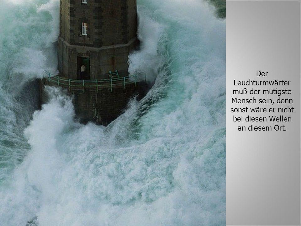 Der Leuchturmwärter muß der mutigste Mensch sein, denn sonst wäre er nicht bei diesen Wellen an diesem Ort.
