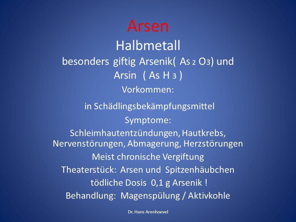 Arsen Halbmetall besonders giftig Arsenik( A S 2 O 3 ) und Arsin ( As H 3 ) Vorkommen: in Schädlingsbekämpfungsmittel Symptome: Schleimhautentzündunge