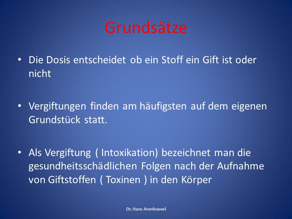 Formen der Giftaufnahme 1. Abschlucken 2. Einatmen 3. Hautkontakt 4. Injektion Dr. Hans Arenhoevel