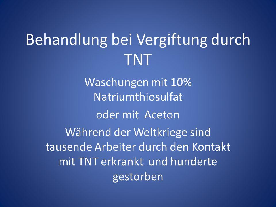 Behandlung bei Vergiftung durch TNT Waschungen mit 10% Natriumthiosulfat oder mit Aceton Während der Weltkriege sind tausende Arbeiter durch den Konta