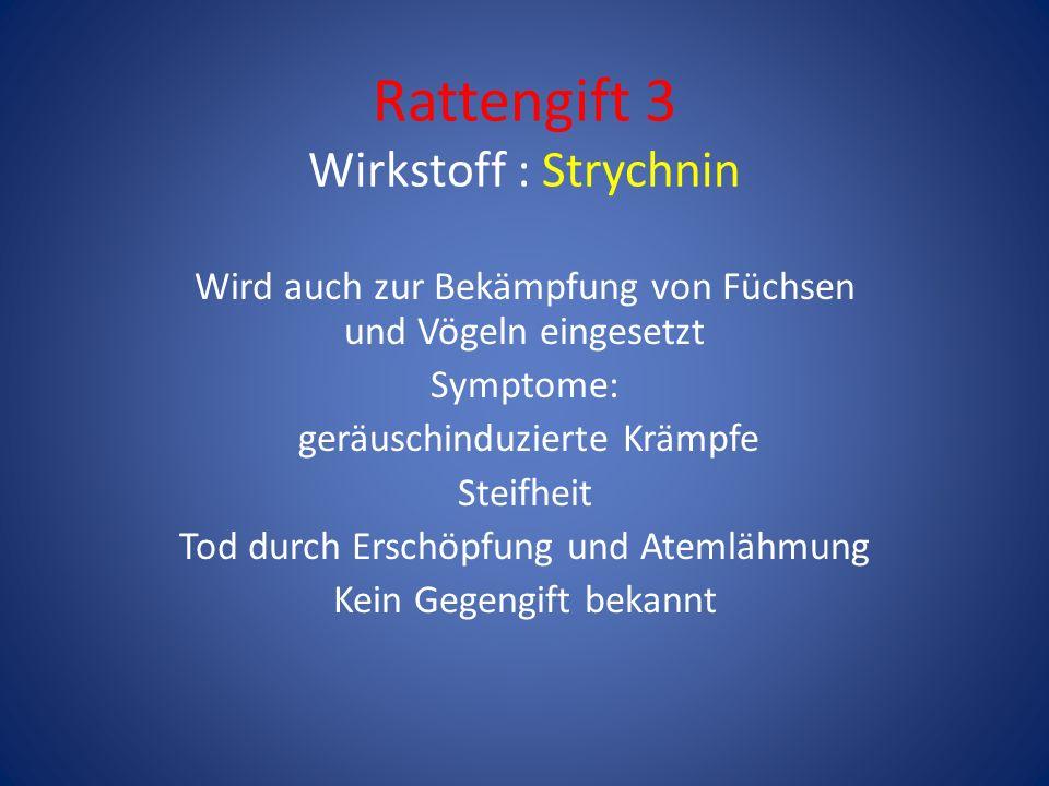 Rattengift 3 Wirkstoff : Strychnin Wird auch zur Bekämpfung von Füchsen und Vögeln eingesetzt Symptome: geräuschinduzierte Krämpfe Steifheit Tod durch