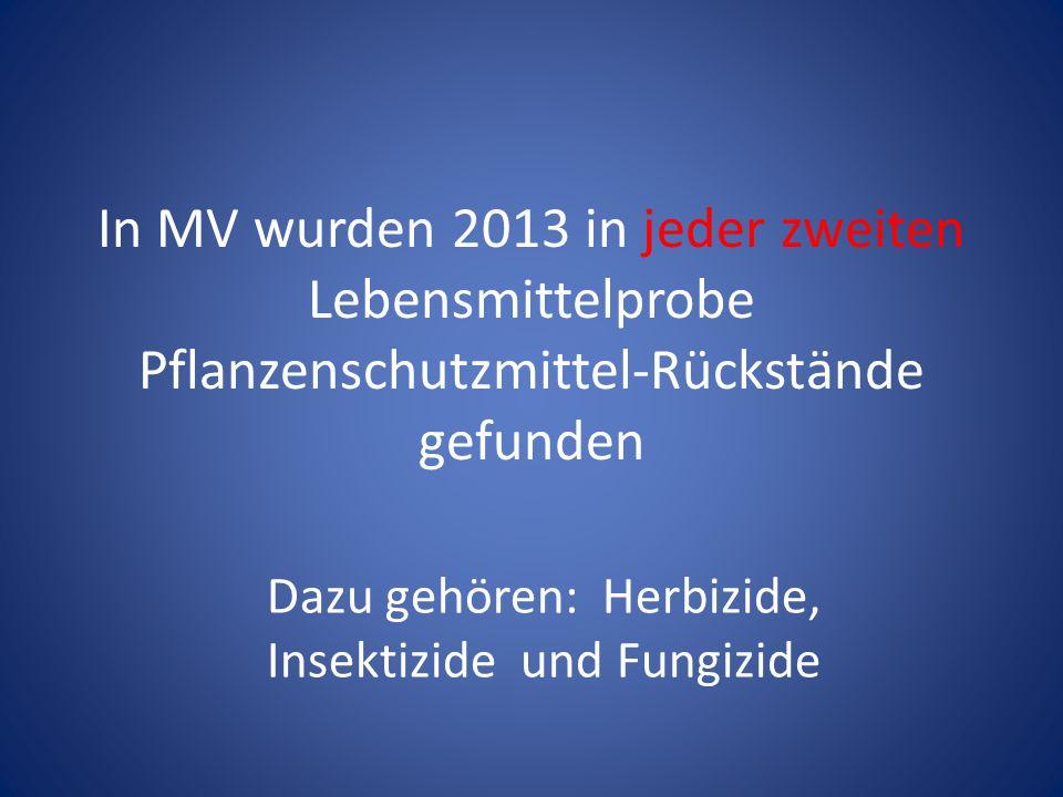 In MV wurden 2013 in jeder zweiten Lebensmittelprobe Pflanzenschutzmittel-Rückstände gefunden Dazu gehören: Herbizide, Insektizide und Fungizide