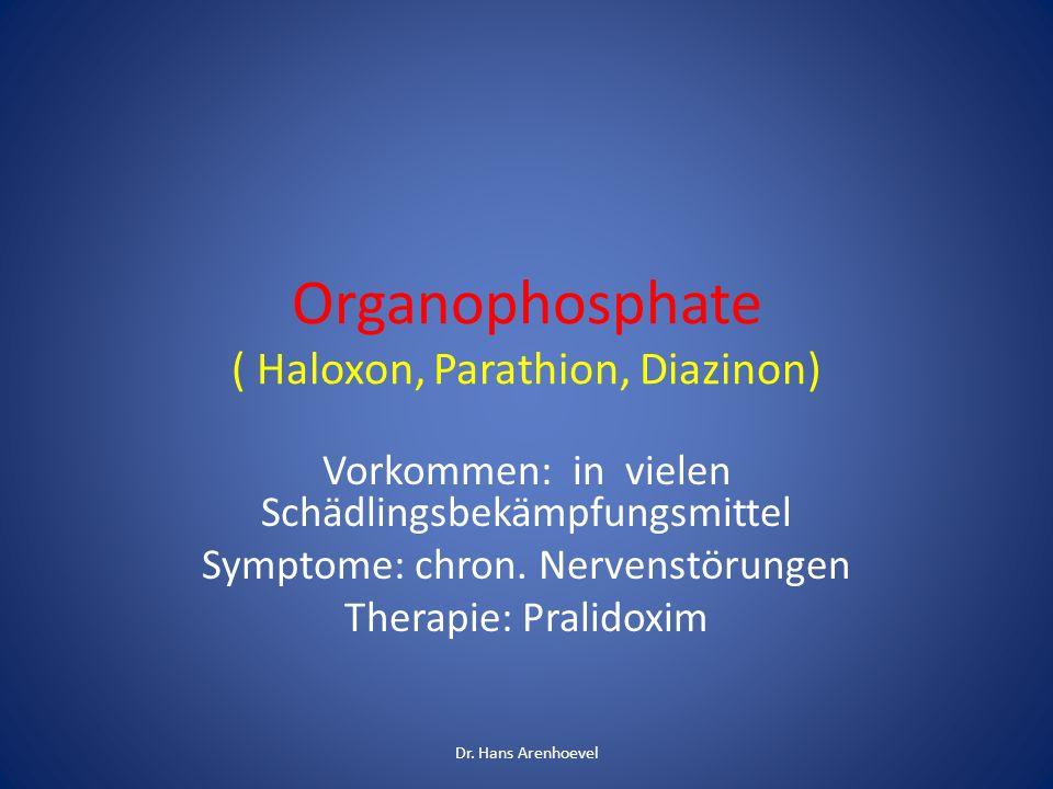 Organophosphate ( Haloxon, Parathion, Diazinon) Vorkommen: in vielen Schädlingsbekämpfungsmittel Symptome: chron. Nervenstörungen Therapie: Pralidoxim