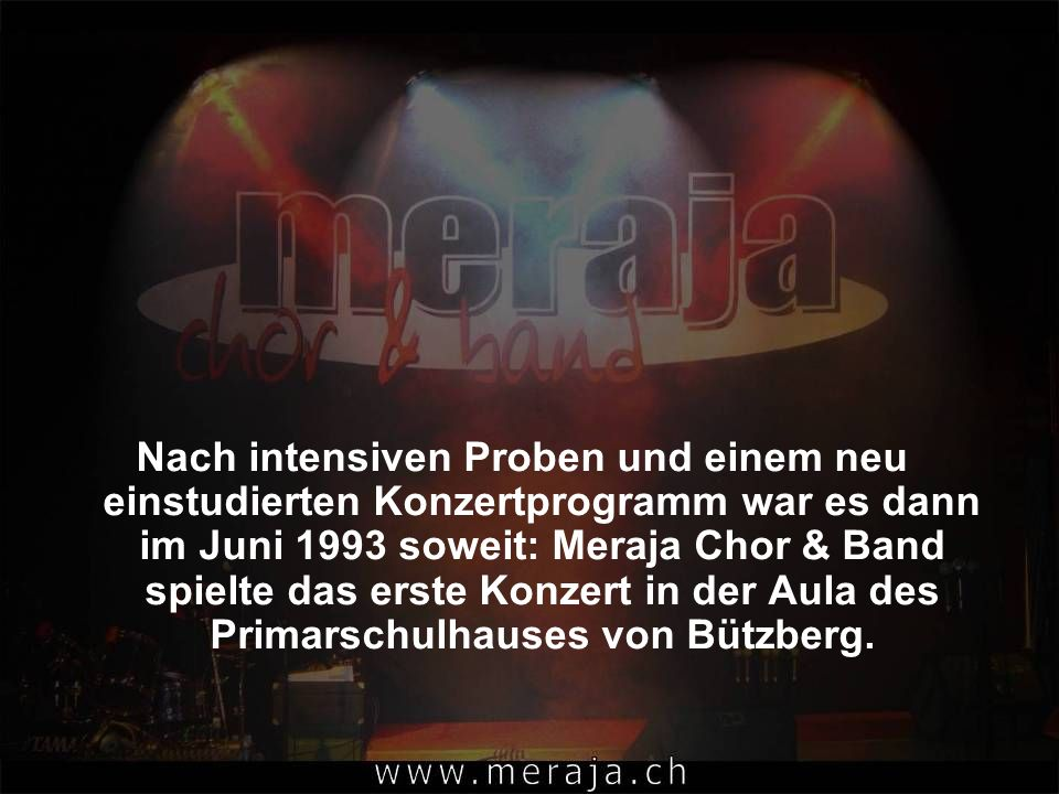 Nach intensiven Proben und einem neu einstudierten Konzertprogramm war es dann im Juni 1993 soweit: Meraja Chor & Band spielte das erste Konzert in der Aula des Primarschulhauses von Bützberg.