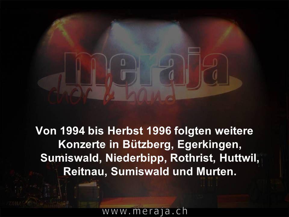 Von 1994 bis Herbst 1996 folgten weitere Konzerte in Bützberg, Egerkingen, Sumiswald, Niederbipp, Rothrist, Huttwil, Reitnau, Sumiswald und Murten.